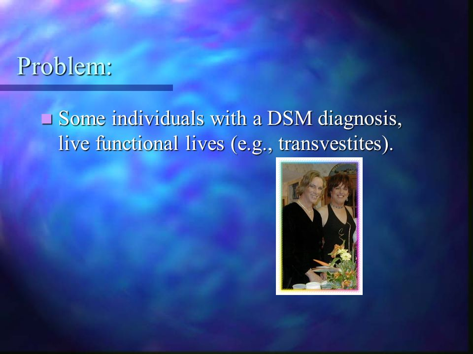 Problem: Some individuals with a DSM diagnosis, live functional lives (e.g., transvestites).