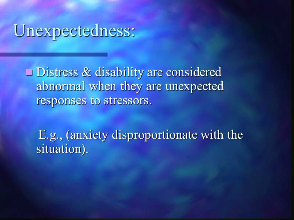 Unexpectedness: Distress & disability are considered abnormal when they are unexpected responses to stressors.