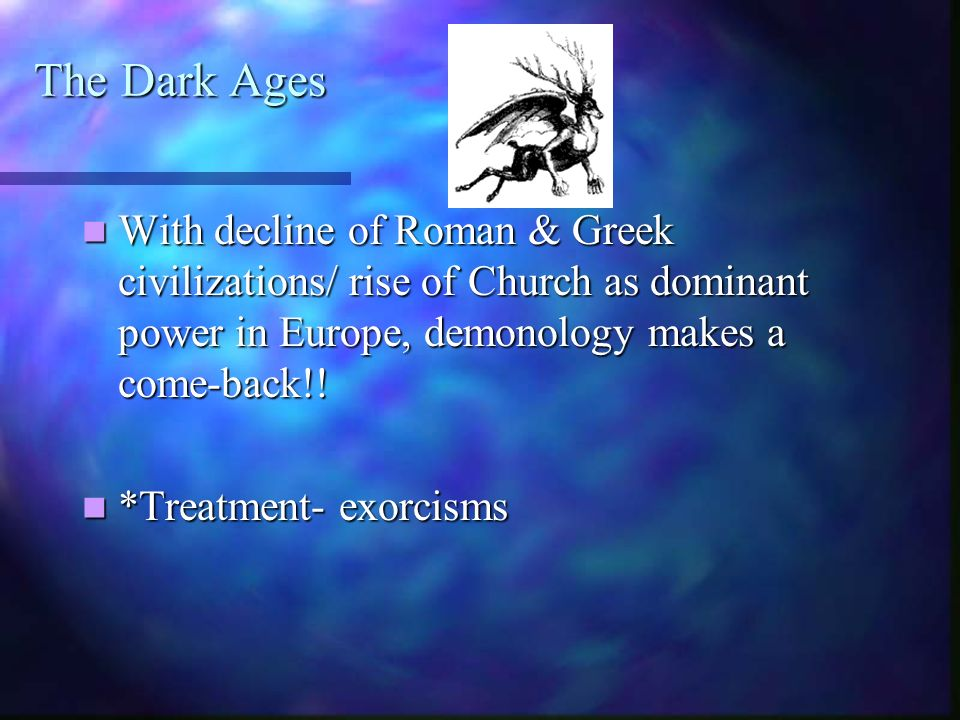 The Dark Ages With decline of Roman & Greek civilizations/ rise of Church as dominant power in Europe, demonology makes a come-back!!