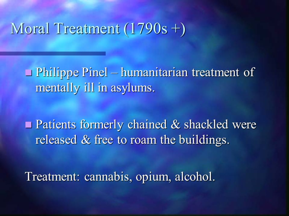 Moral Treatment (1790s +) Philippe Pinel – humanitarian treatment of mentally ill in asylums.