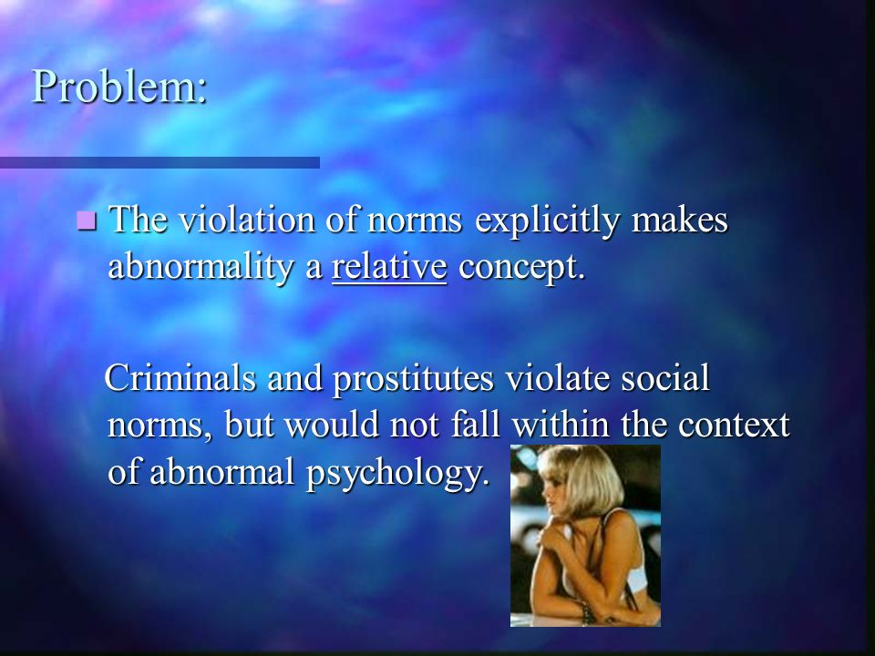 Problem: The violation of norms explicitly makes abnormality a relative concept.