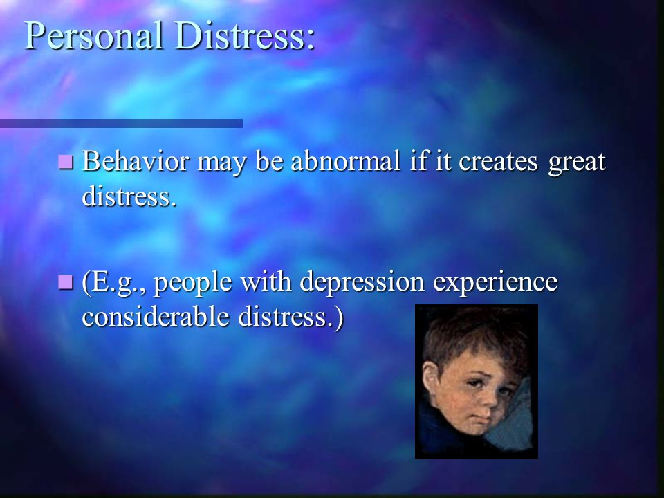 Personal Distress: Behavior may be abnormal if it creates great distress.