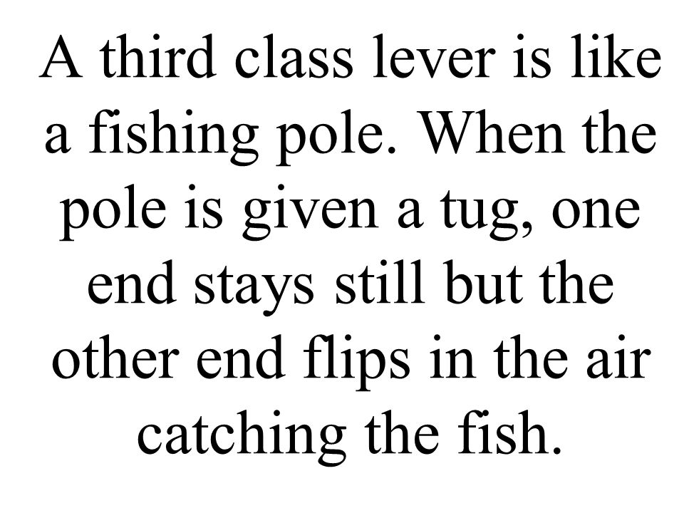 A third class lever is like a fishing pole