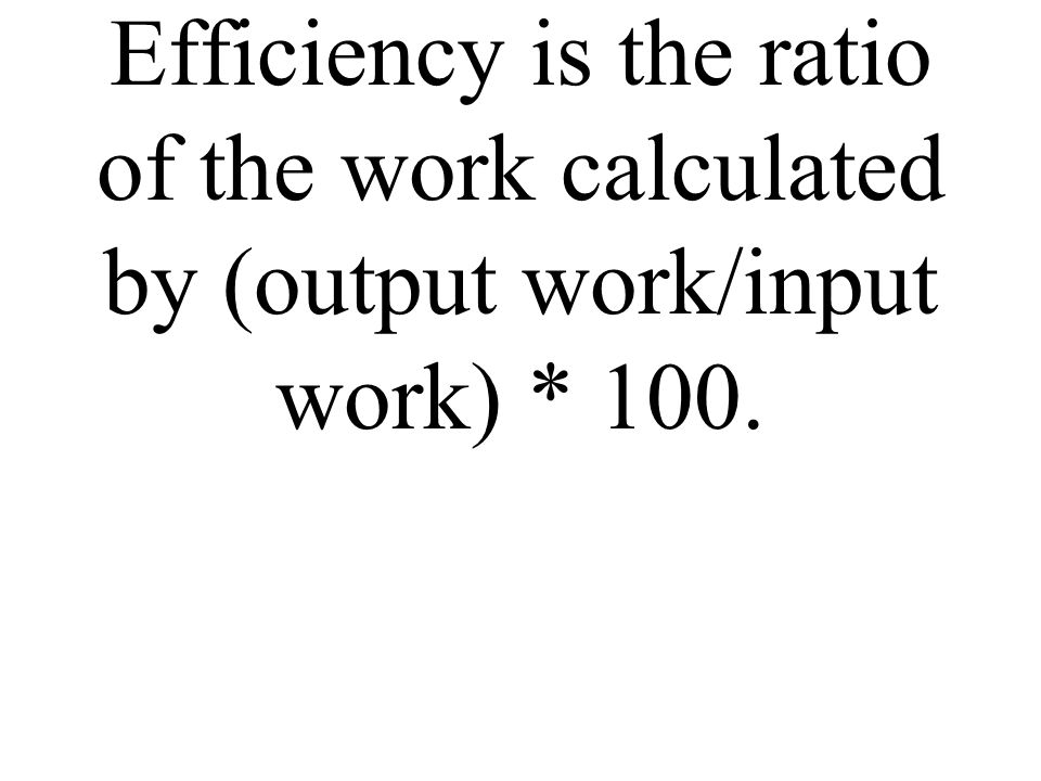 Efficiency is the ratio of the work calculated by (output work/input work) * 100.