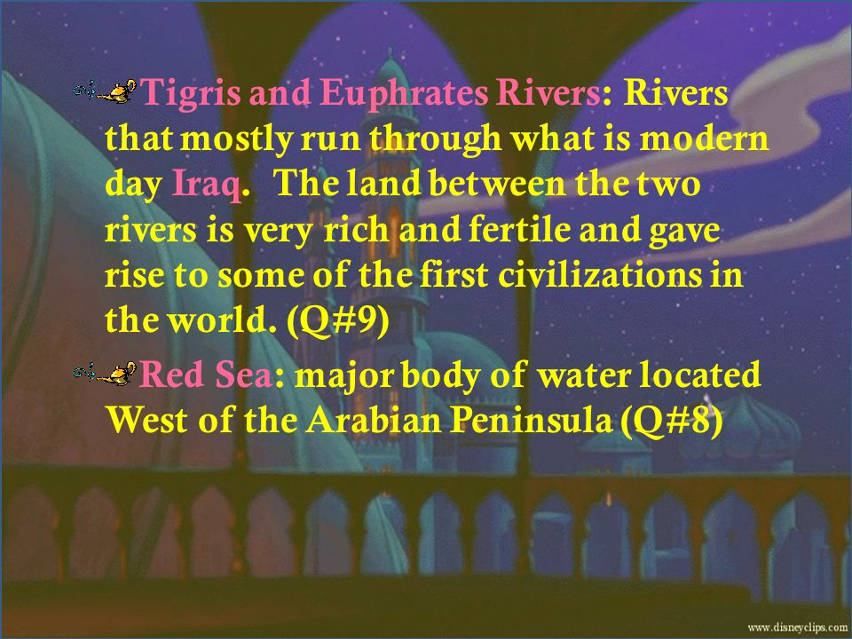 Tigris and Euphrates Rivers: Rivers that mostly run through what is modern day Iraq. The land between the two rivers is very rich and fertile and gave rise to some of the first civilizations in the world. (Q#9)