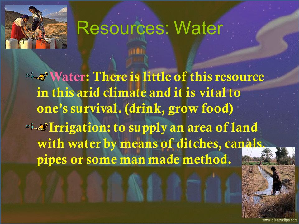 Resources: Water Water: There is little of this resource in this arid climate and it is vital to one's survival. (drink, grow food)