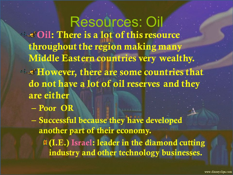 Resources: Oil Oil: There is a lot of this resource throughout the region making many Middle Eastern countries very wealthy.