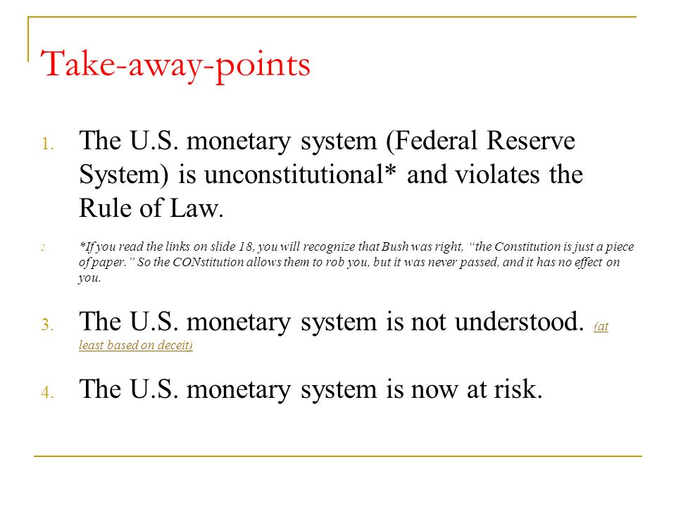 Take-away-points The U.S. monetary system (Federal Reserve System) is unconstitutional* and violates the Rule of Law.
