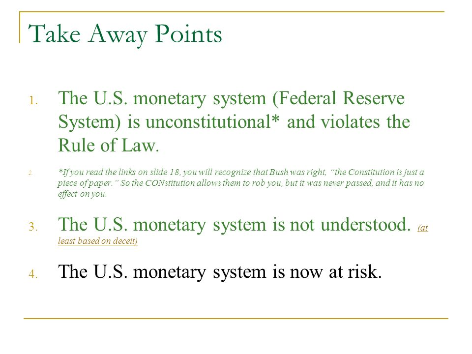 Take Away Points The U.S. monetary system (Federal Reserve System) is unconstitutional* and violates the Rule of Law.