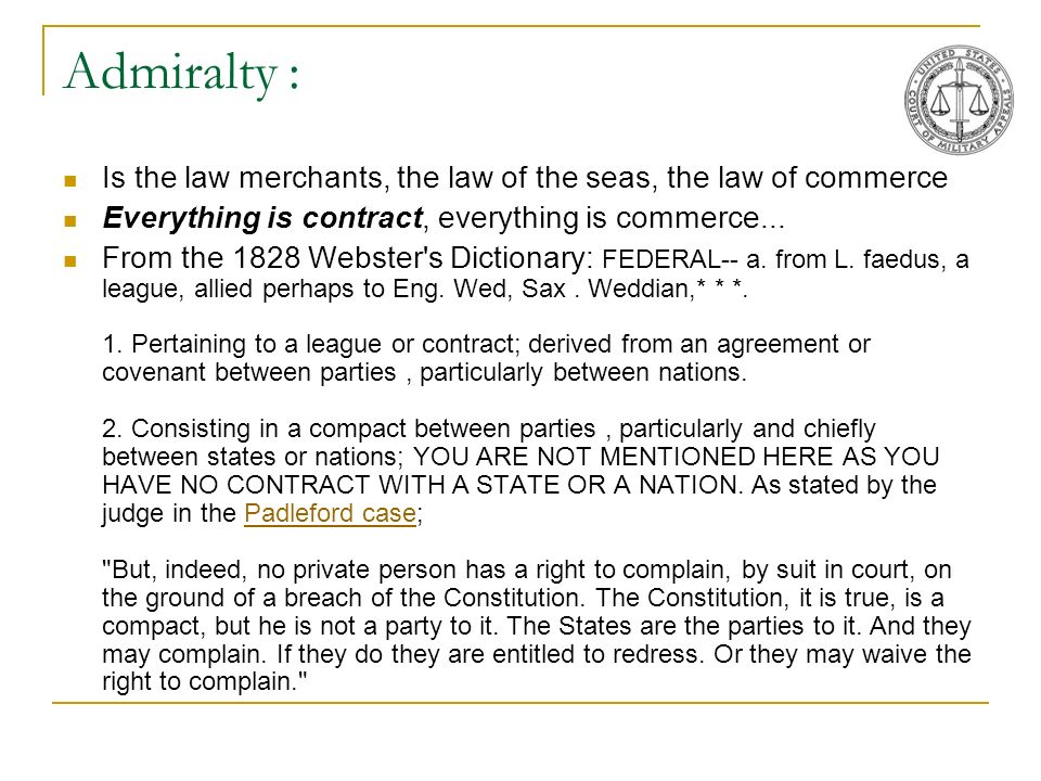 Admiralty : Is the law merchants, the law of the seas, the law of commerce. Everything is contract, everything is commerce...