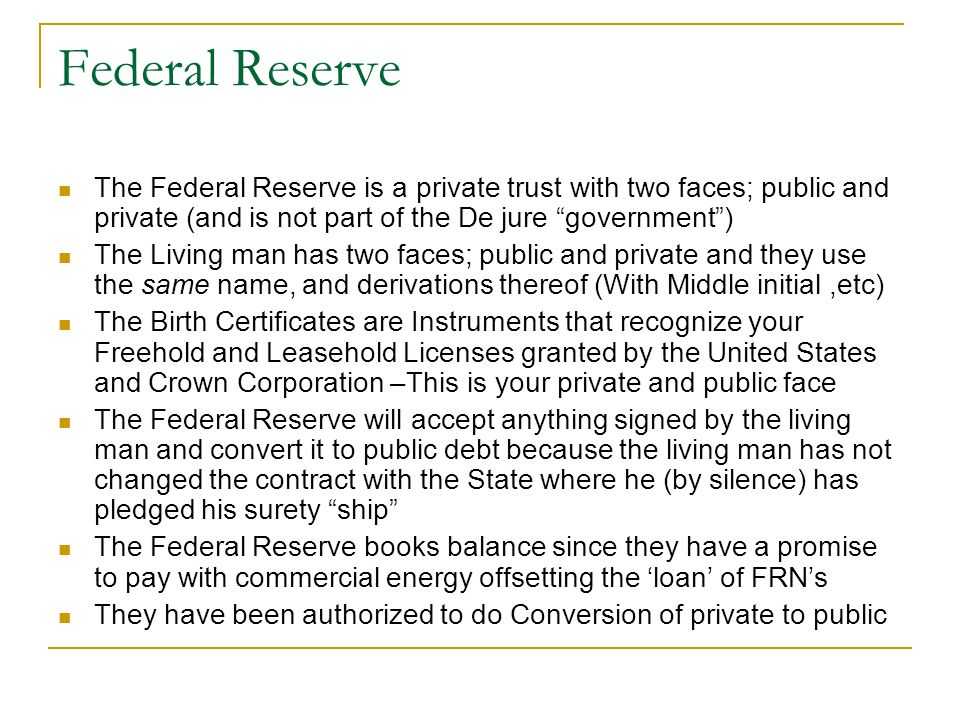 Federal Reserve The Federal Reserve is a private trust with two faces; public and private (and is not part of the De jure government )