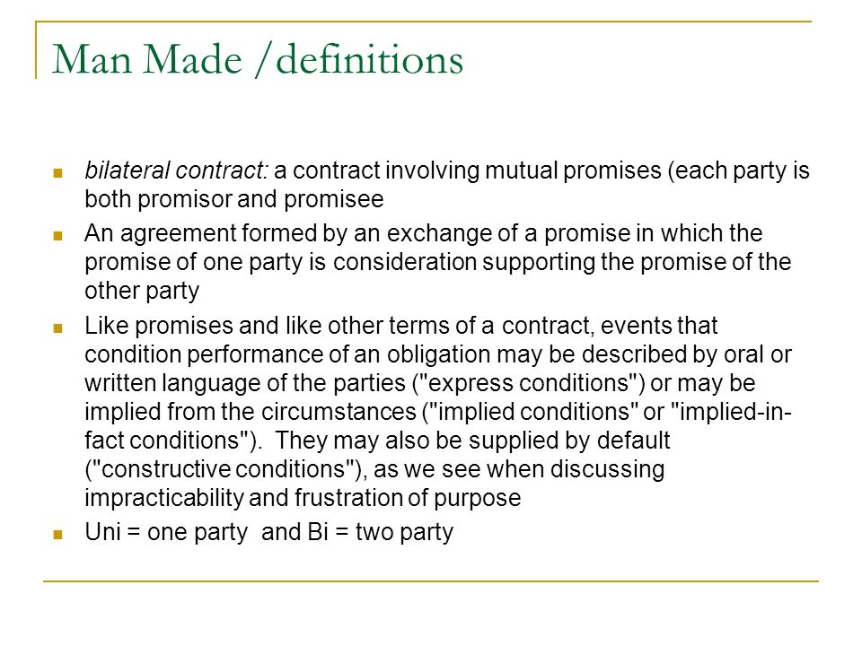 Man Made /definitions bilateral contract: a contract involving mutual promises (each party is both promisor and promisee.