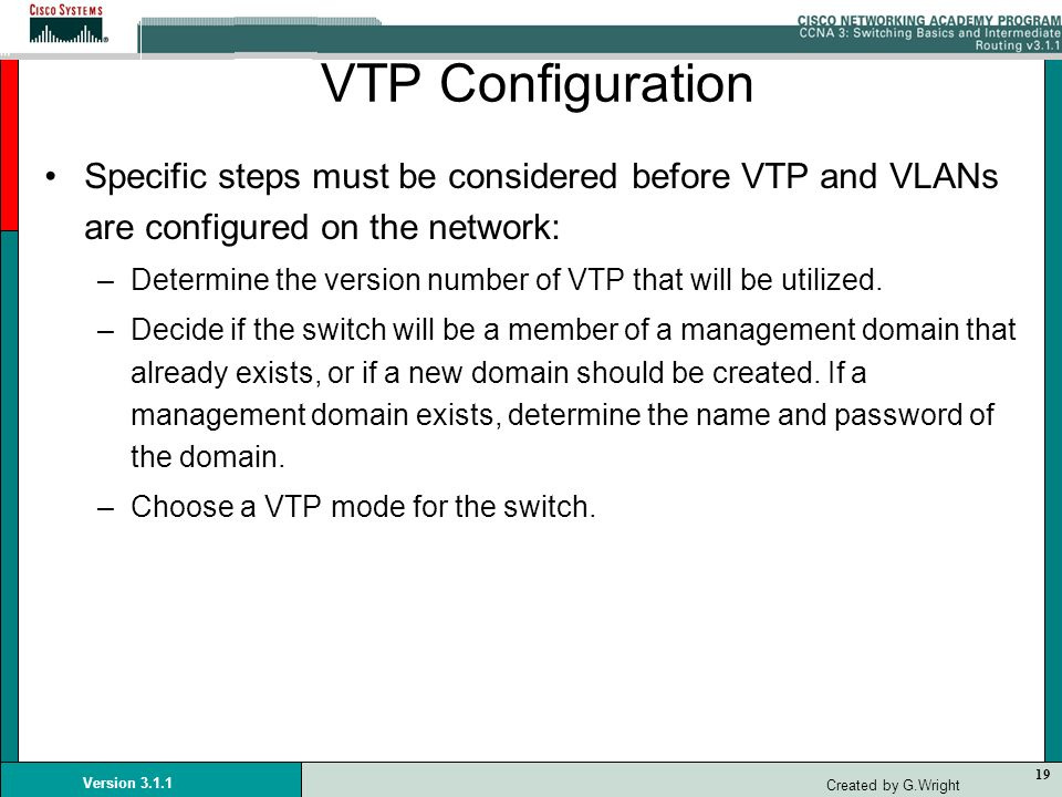 VTP Configuration Specific steps must be considered before VTP and VLANs are configured on the network: