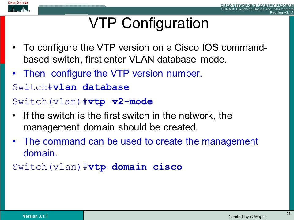 VTP Configuration To configure the VTP version on a Cisco IOS command-based switch, first enter VLAN database mode.