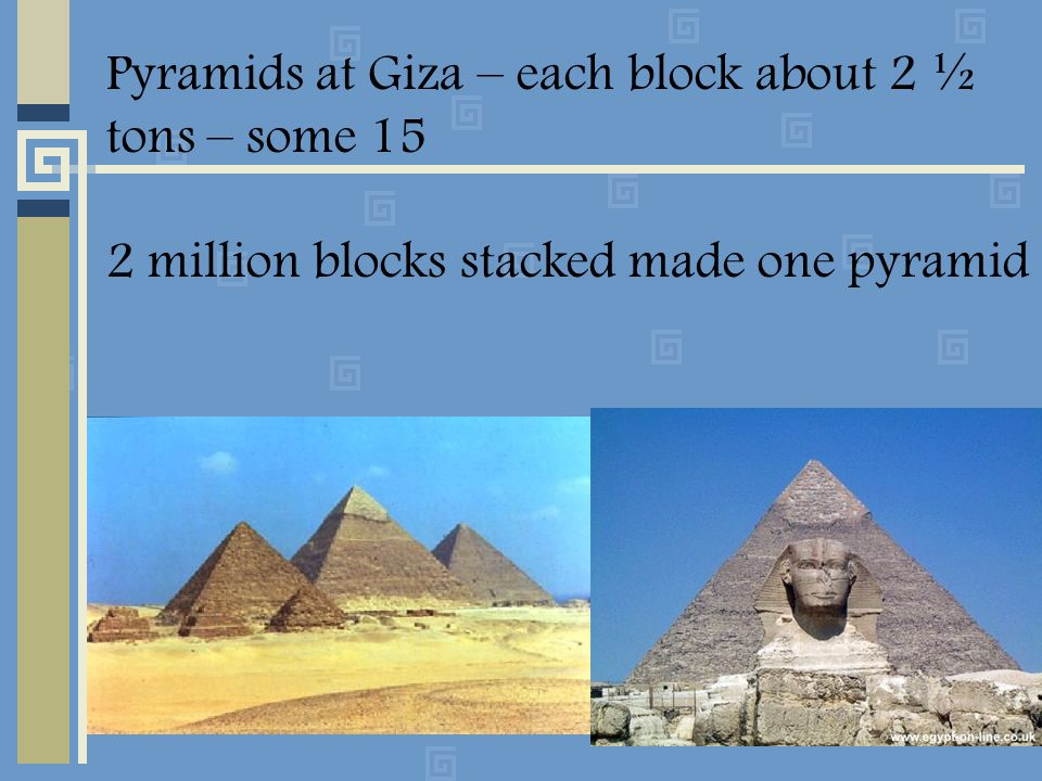 Pyramids at Giza – each block about 2 ½ tons – some 15