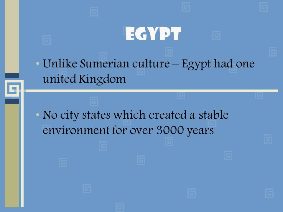 Egypt Unlike Sumerian culture – Egypt had one united Kingdom