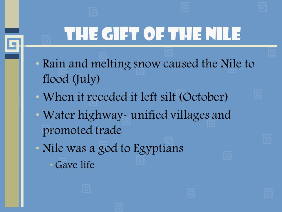 The Gift of the Nile Rain and melting snow caused the Nile to flood (July) When it receded it left silt (October)