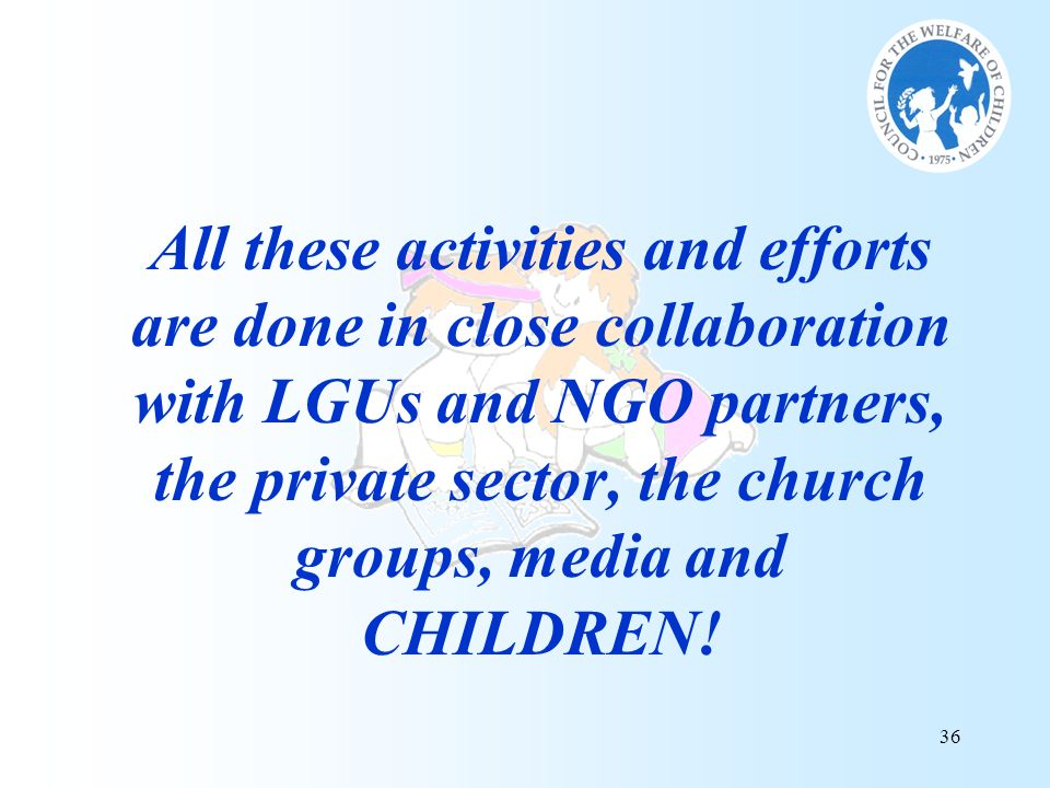 All these activities and efforts are done in close collaboration with LGUs and NGO partners, the private sector, the church groups, media and CHILDREN!