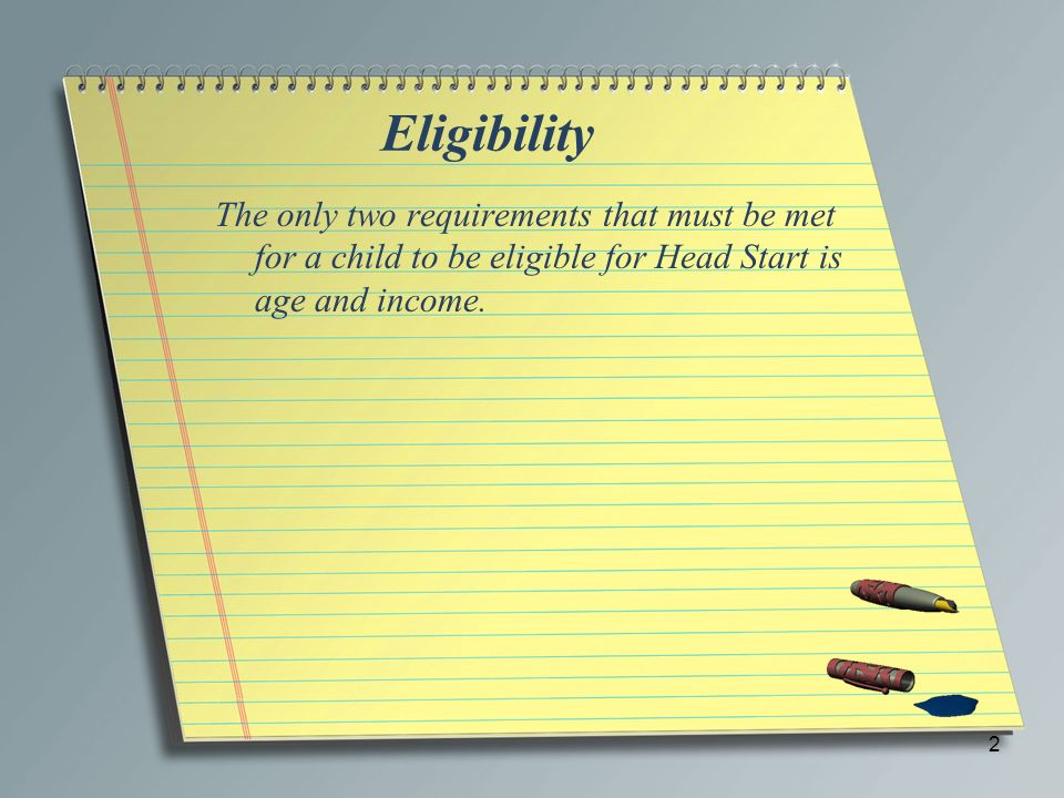 Eligibility The only two requirements that must be met for a child to be eligible for Head Start is age and income.