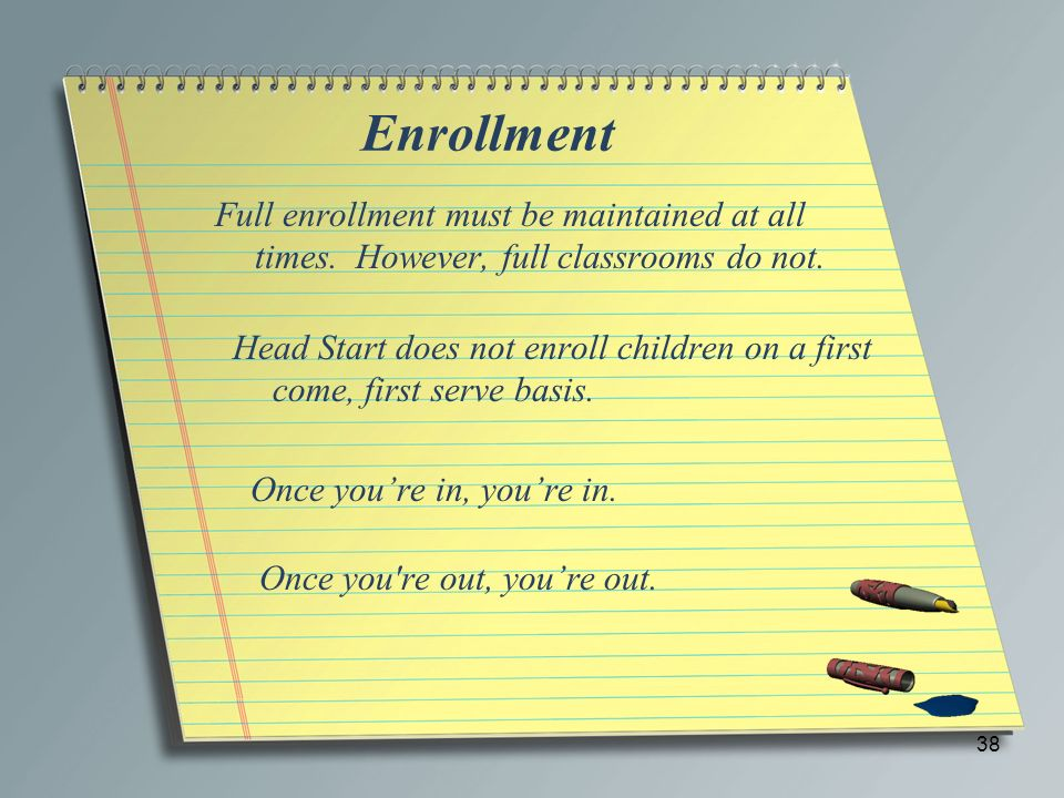 Enrollment Full enrollment must be maintained at all times. However, full classrooms do not.