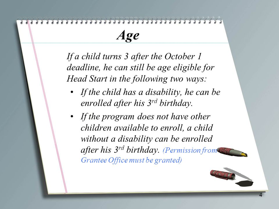 Age If a child turns 3 after the October 1 deadline, he can still be age eligible for Head Start in the following two ways: