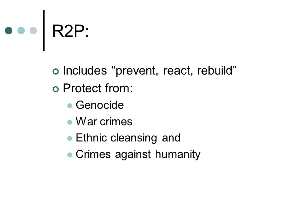 R2P: Includes prevent, react, rebuild Protect from: Genocide