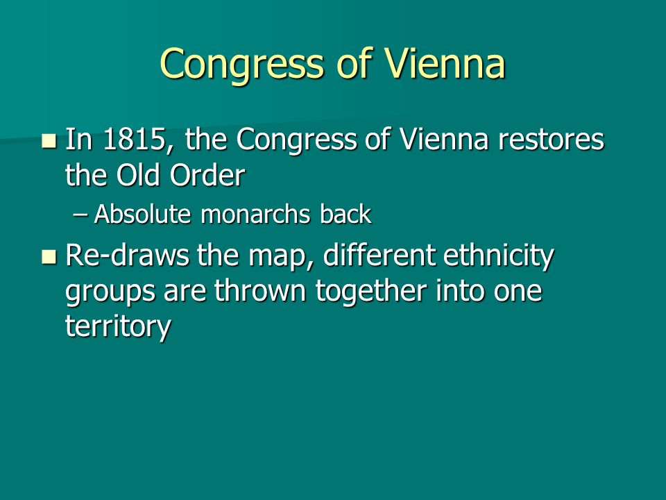 Congress of Vienna In 1815, the Congress of Vienna restores the Old Order. Absolute monarchs back.