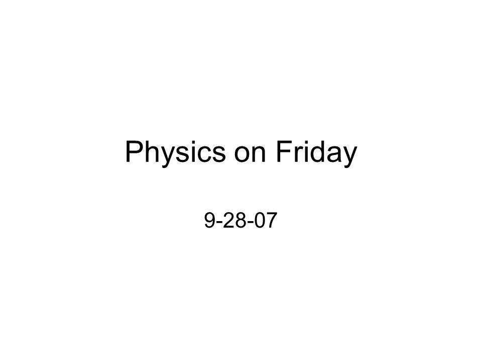 Physics on Friday 9-28-07