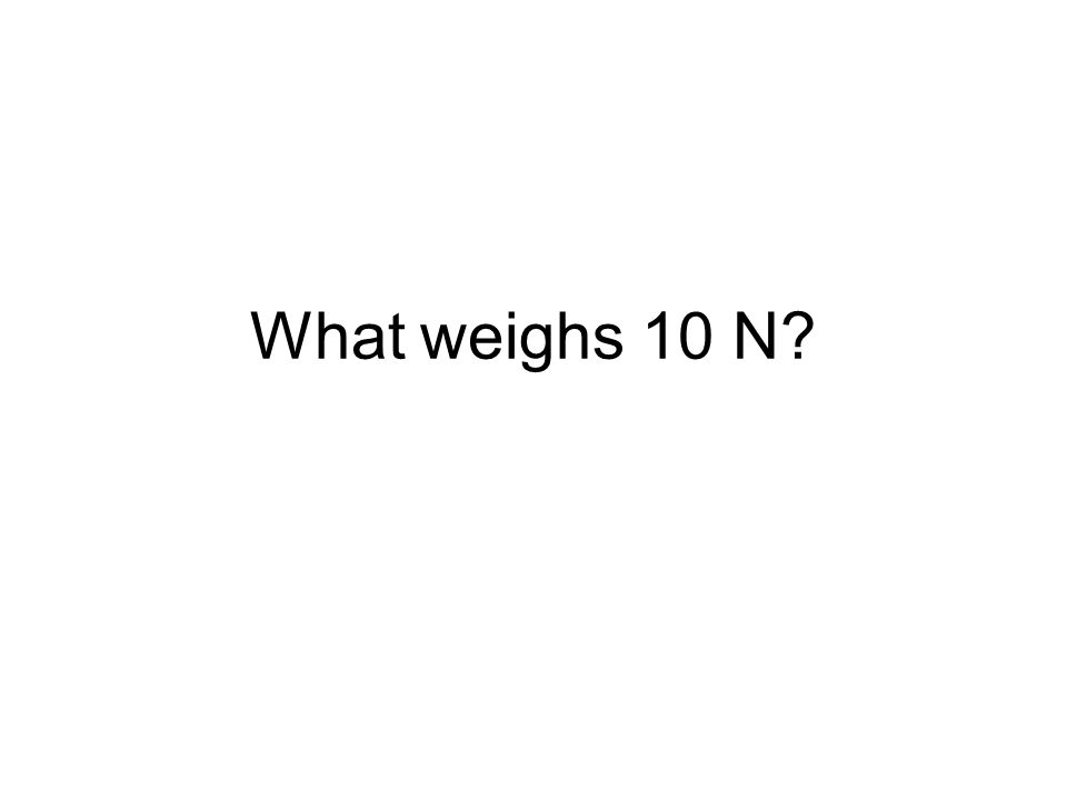 What weighs 10 N