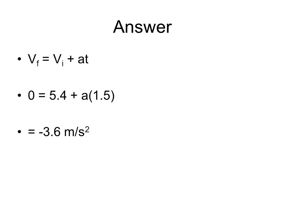 Answer Vf = Vi + at 0 = 5.4 + a(1.5) = -3.6 m/s2