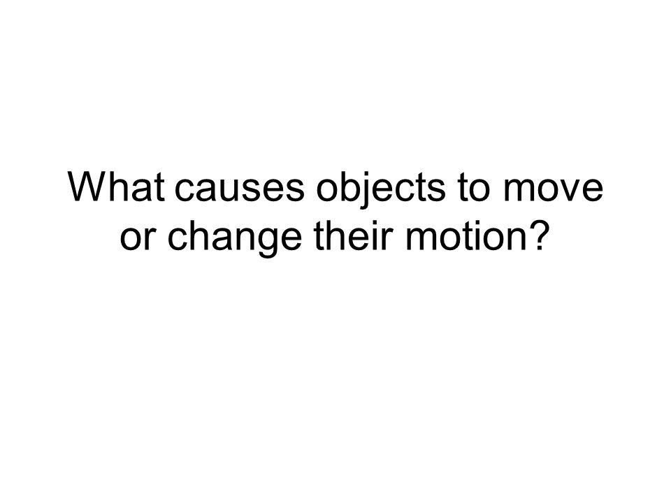 What causes objects to move or change their motion