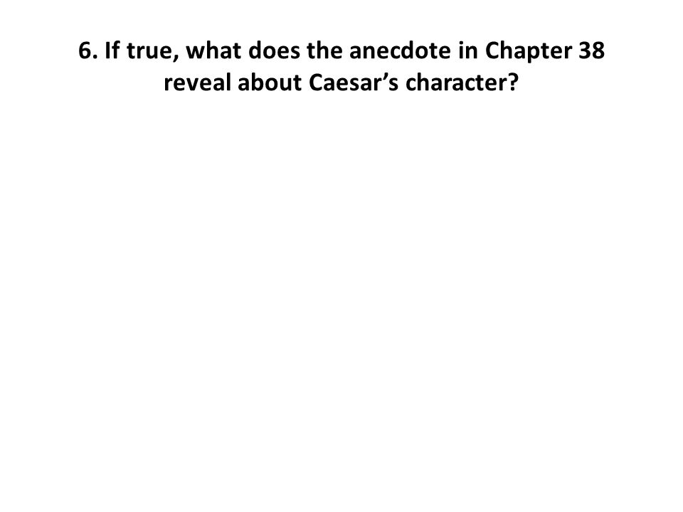 6. If true, what does the anecdote in Chapter 38 reveal about Caesar's character