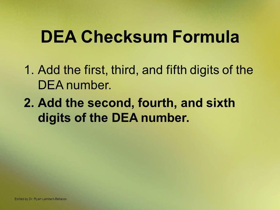 DEA Checksum Formula Add the first, third, and fifth digits of the DEA number. Add the second, fourth, and sixth digits of the DEA number.