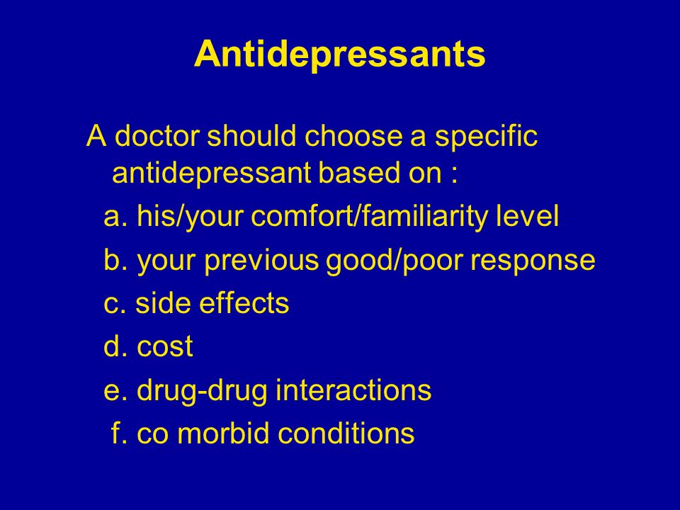 Antidepressants A doctor should choose a specific antidepressant based on : a. his/your comfort/familiarity level.