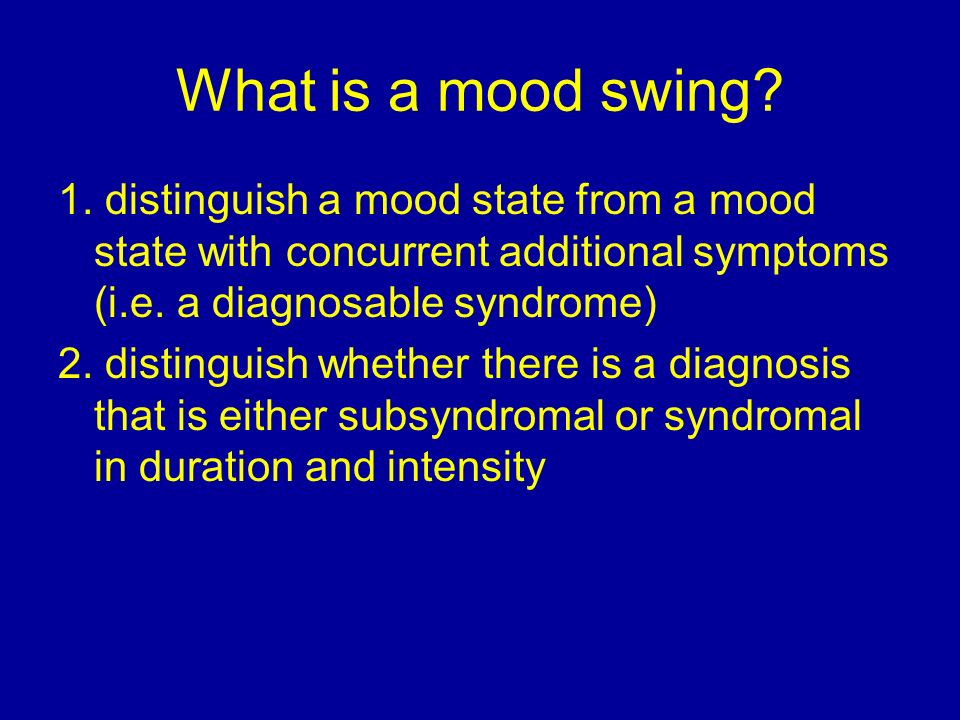 What is a mood swing 1. distinguish a mood state from a mood state with concurrent additional symptoms (i.e. a diagnosable syndrome)
