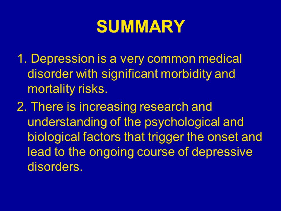 SUMMARY 1. Depression is a very common medical disorder with significant morbidity and mortality risks.
