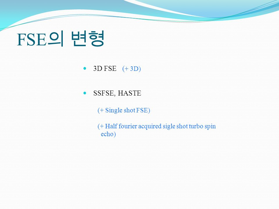 FSE의 변형 3D FSE (+ 3D) SSFSE, HASTE (+ Single shot FSE)