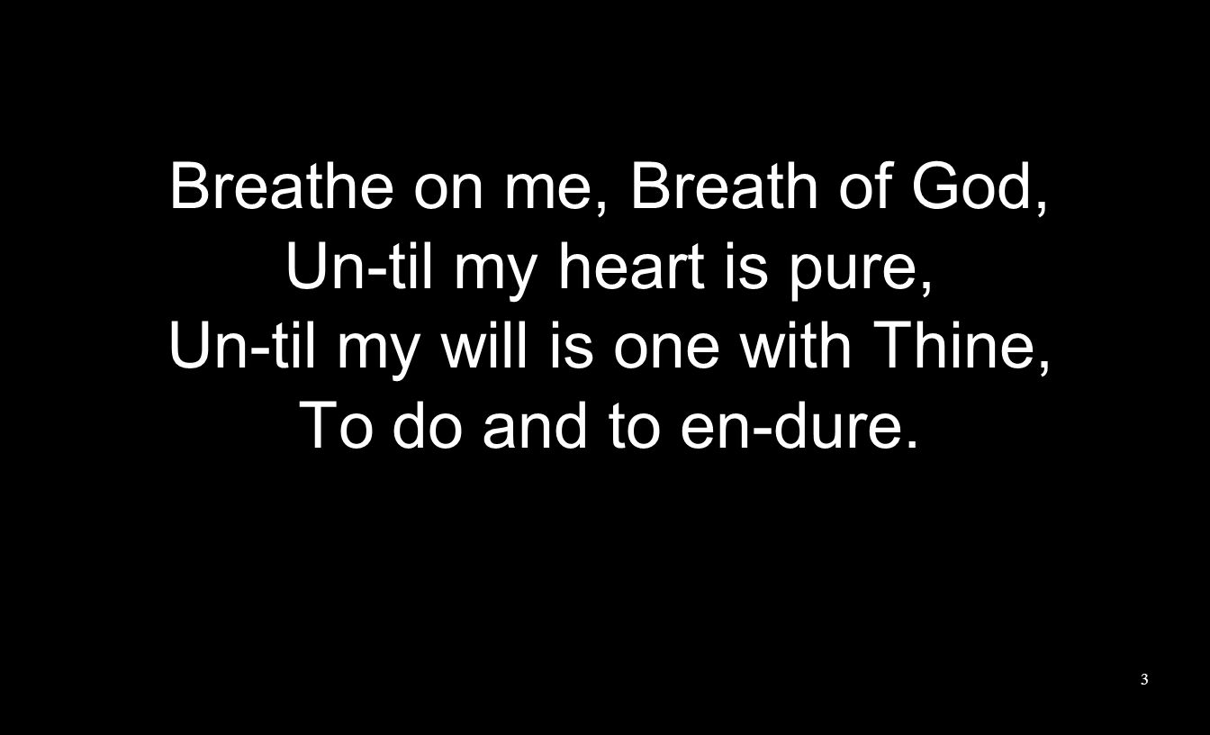 Breathe on me, Breath of God, Un-til my heart is pure,