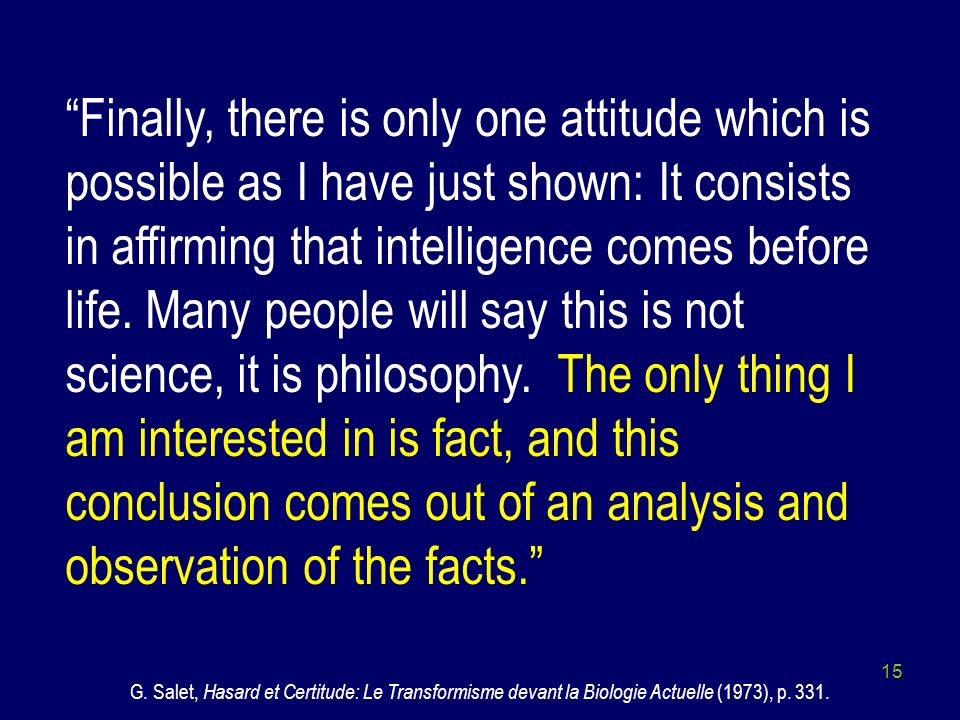 Finally, there is only one attitude which is possible as I have just shown: It consists in affirming that intelligence comes before life. Many people will say this is not science, it is philosophy. The only thing I am interested in is fact, and this conclusion comes out of an analysis and observation of the facts.