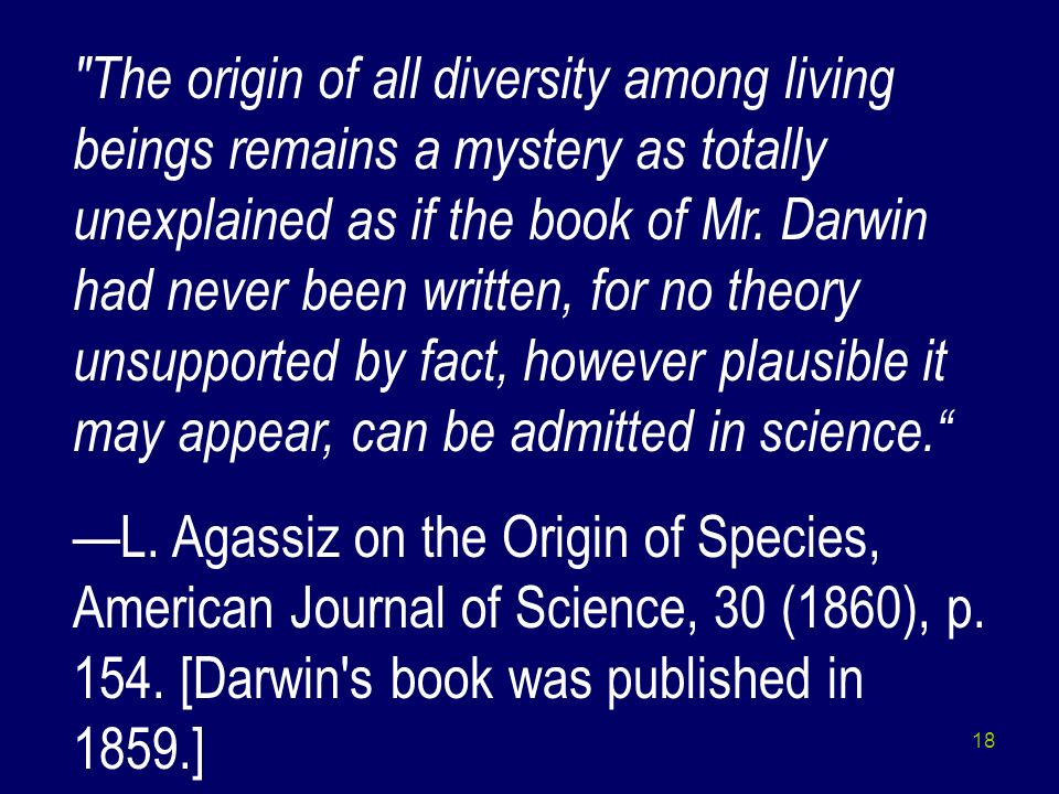 The origin of all diversity among living beings remains a mystery as totally unexplained as if the book of Mr. Darwin had never been written, for no theory unsupported by fact, however plausible it may appear, can be admitted in science.
