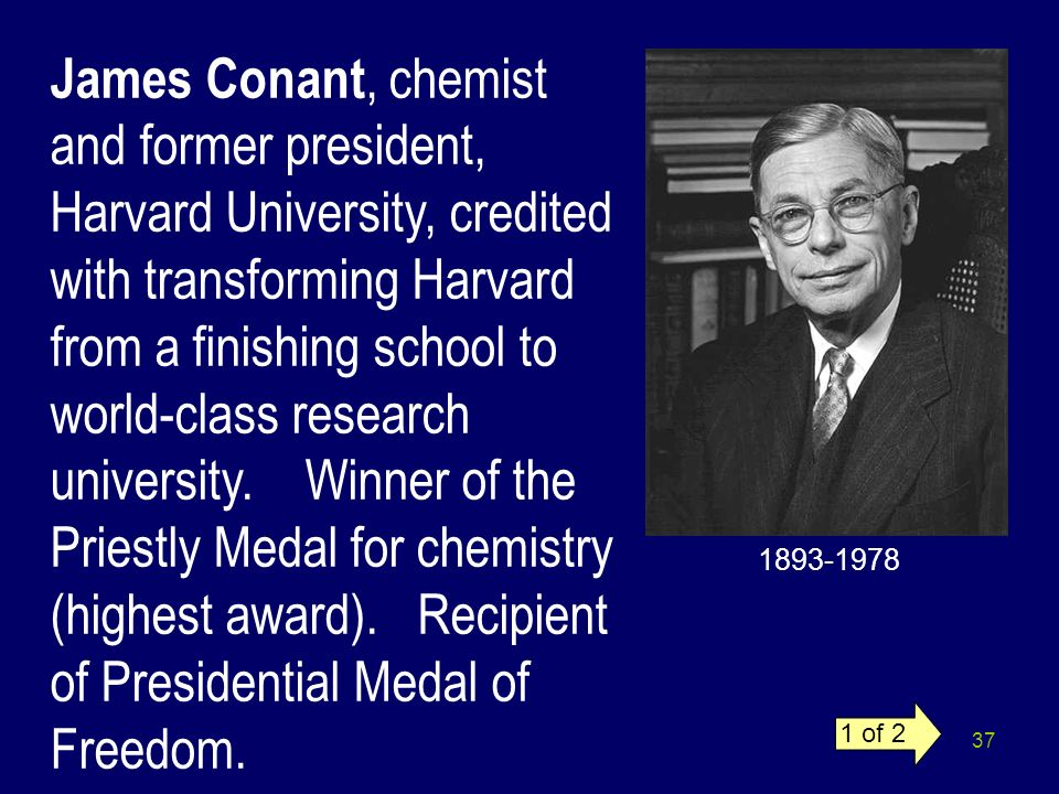 James Conant, chemist and former president, Harvard University, credited with transforming Harvard from a finishing school to world-class research university. Winner of the Priestly Medal for chemistry (highest award). Recipient of Presidential Medal of Freedom.
