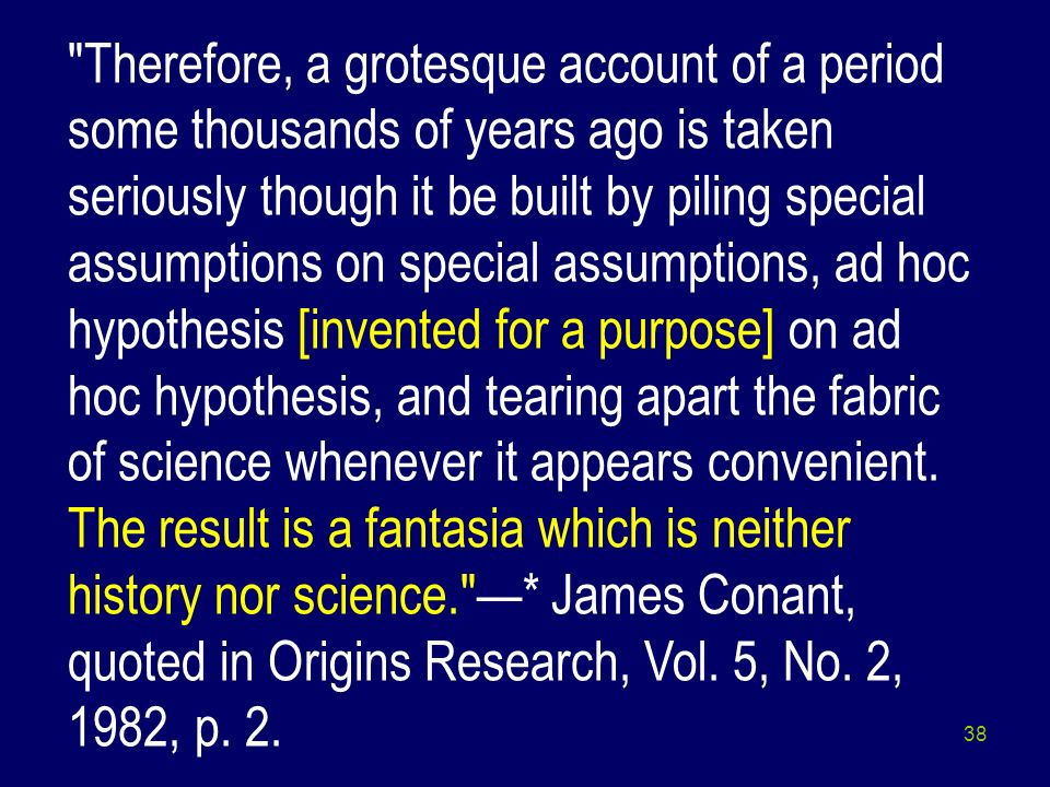 Therefore, a grotesque account of a period some thousands of years ago is taken seriously though it be built by piling special assumptions on special assumptions, ad hoc hypothesis [invented for a purpose] on ad hoc hypothesis, and tearing apart the fabric of science whenever it appears convenient.