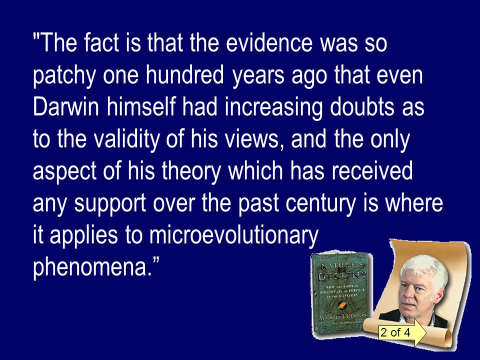 The fact is that the evidence was so patchy one hundred years ago that even Darwin himself had increasing doubts as to the validity of his views, and the only aspect of his theory which has received any support over the past century is where it applies to microevolutionary phenomena.