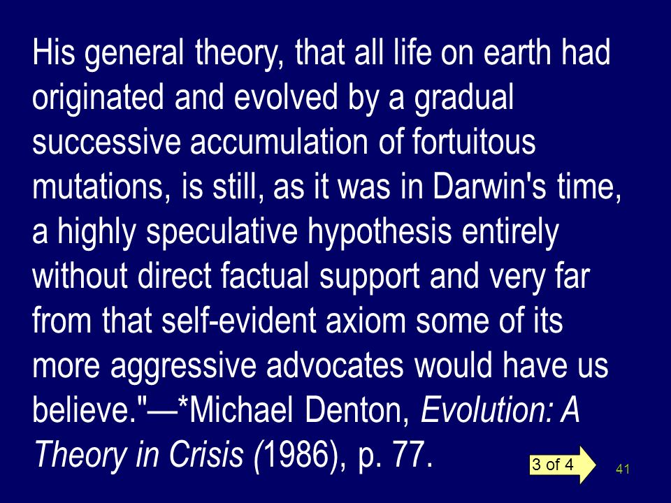 His general theory, that all life on earth had originated and evolved by a gradual successive accumulation of fortuitous mutations, is still, as it was in Darwin s time, a highly speculative hypothesis entirely without direct factual support and very far from that self-evident axiom some of its more aggressive advocates would have us believe. —*Michael Denton, Evolution: A Theory in Crisis (1986), p. 77.
