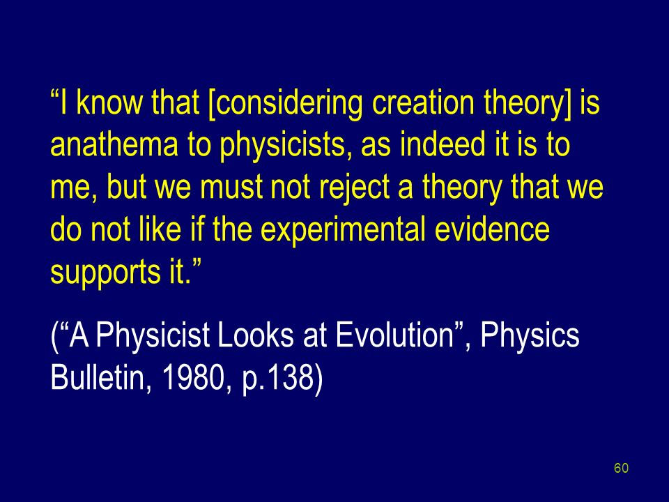 I know that [considering creation theory] is anathema to physicists, as indeed it is to me, but we must not reject a theory that we do not like if the experimental evidence supports it.