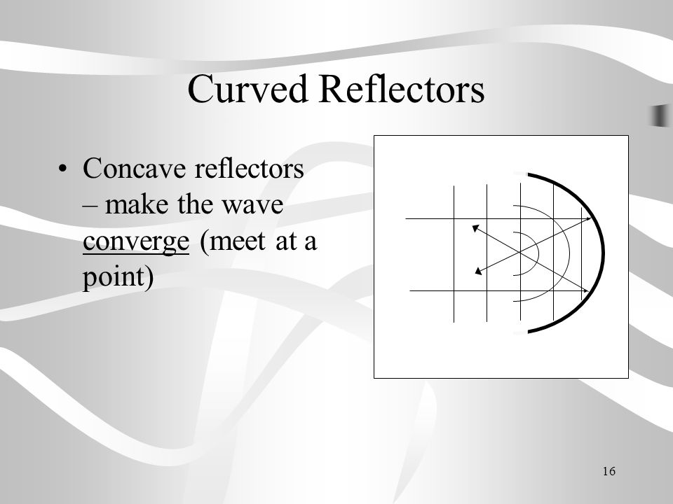 Curved Reflectors Concave reflectors – make the wave converge (meet at a point)