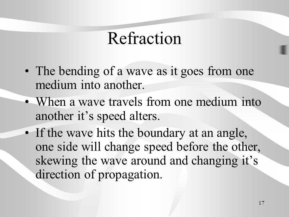 Refraction The bending of a wave as it goes from one medium into another. When a wave travels from one medium into another it's speed alters.