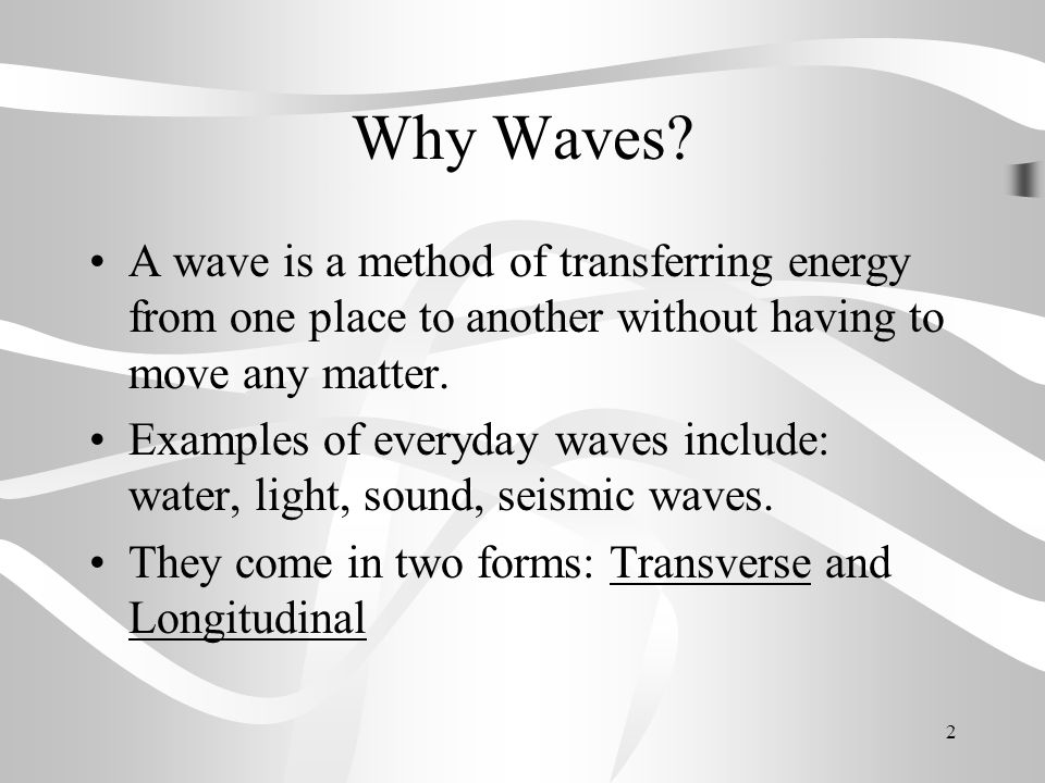 Why Waves A wave is a method of transferring energy from one place to another without having to move any matter.