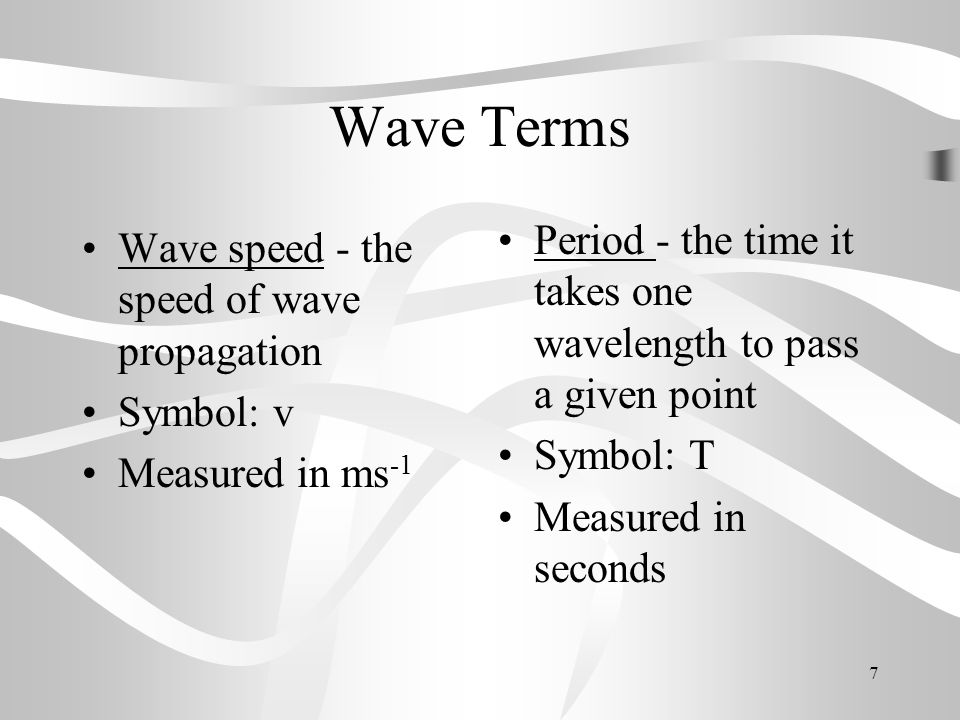 Wave Terms Period - the time it takes one wavelength to pass a given point. Symbol: T. Measured in seconds.