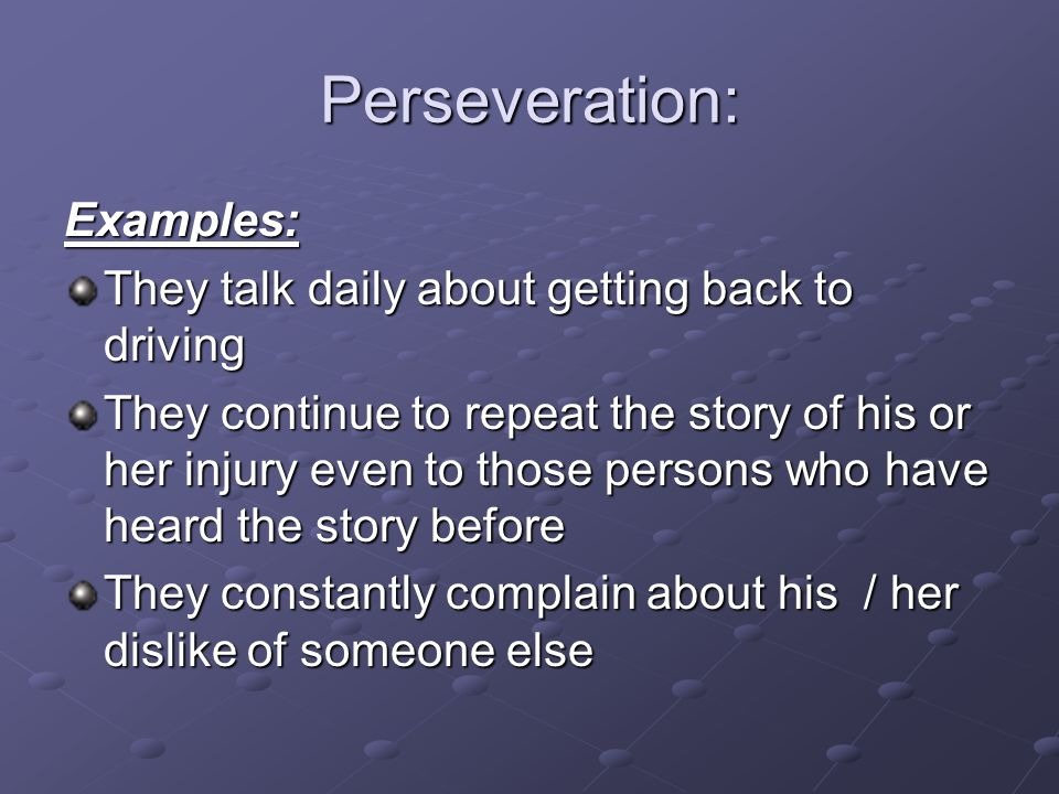 Perseveration: Examples: They talk daily about getting back to driving